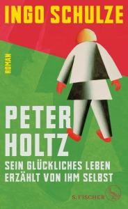 Ingo Schulze Peter Holtz Sein glückliches Leben erzählt von ihm selbst